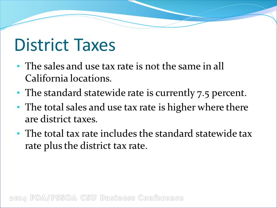 District Taxes The sales and use tax rate is not the same in all California locations. The standard statewide rate is currently 7.5 percent. The total