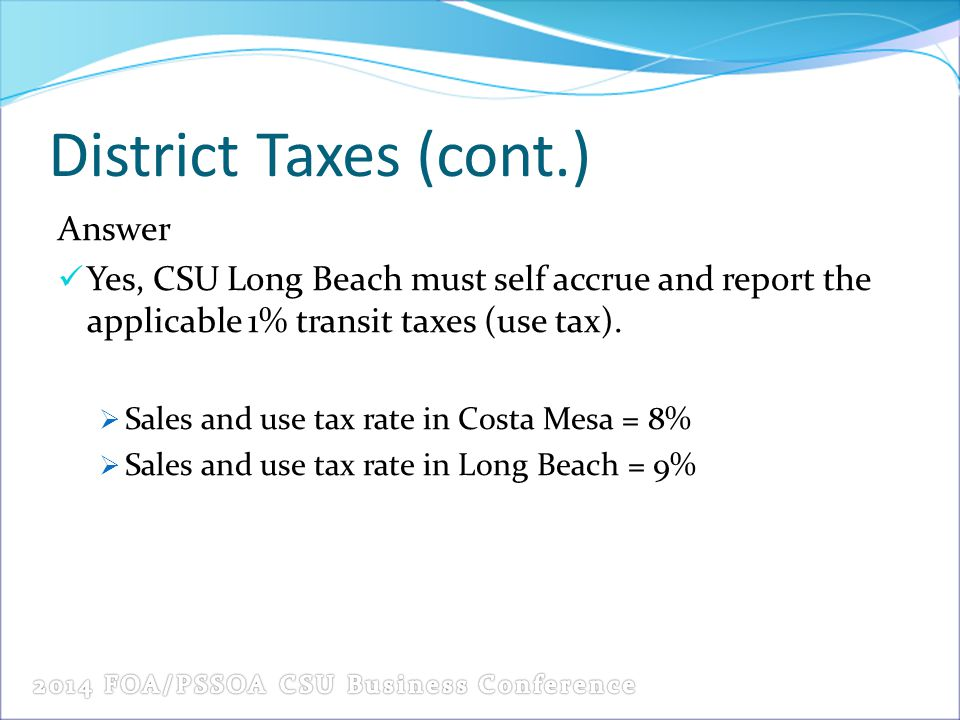 District Taxes (cont.) Answer Yes, CSU Long Beach must self accrue and report the applicable 1% transit taxes (use tax).