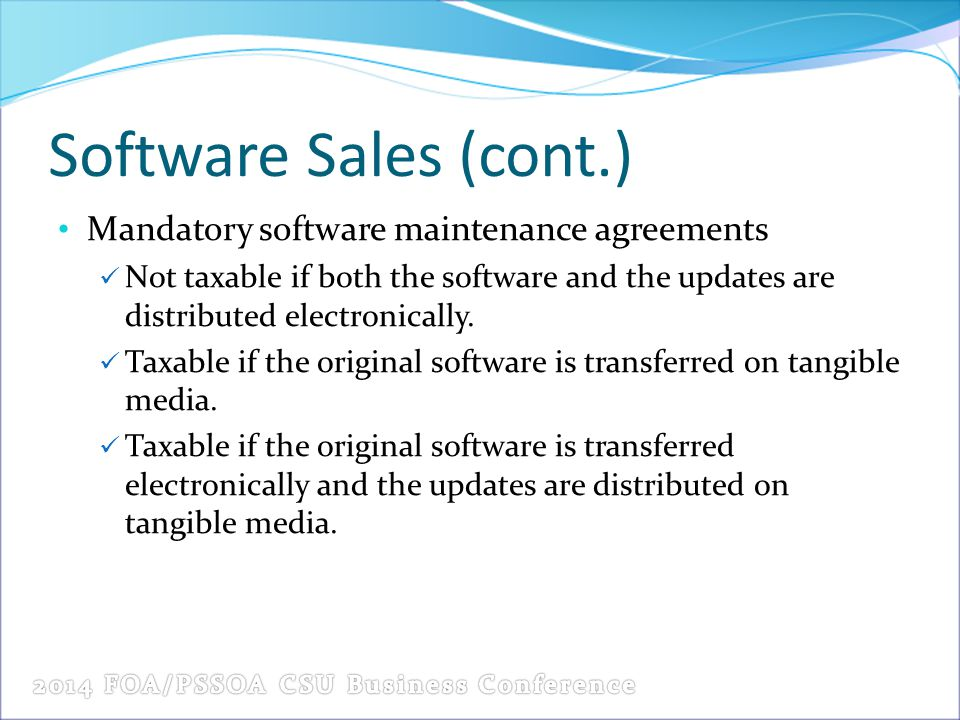 Software Sales (cont.) Mandatory software maintenance agreements Not taxable if both the software and the updates are distributed electronically. Taxa