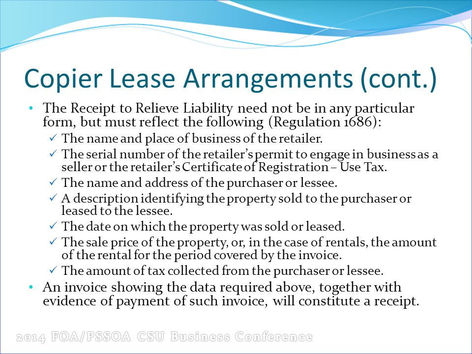 Copier Lease Arrangements (cont.) The Receipt to Relieve Liability need not be in any particular form, but must reflect the following (Regulation 1686): The name and place of business of the retailer.