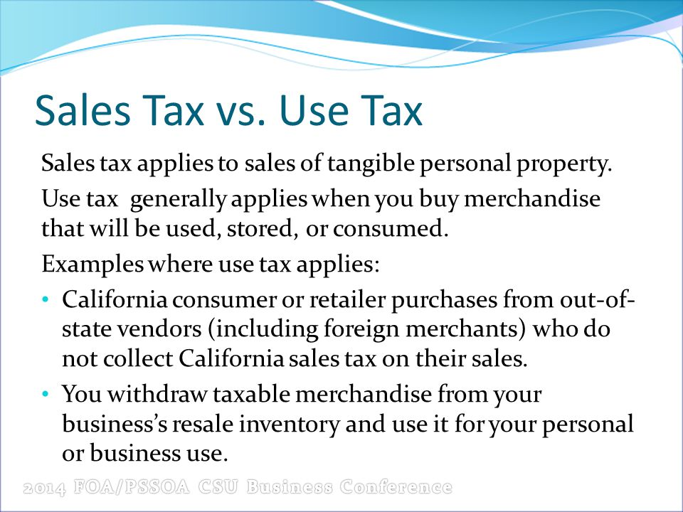 Sales Tax vs. Use Tax Sales tax applies to sales of tangible personal property. Use tax generally applies when you buy merchandise that will be used,