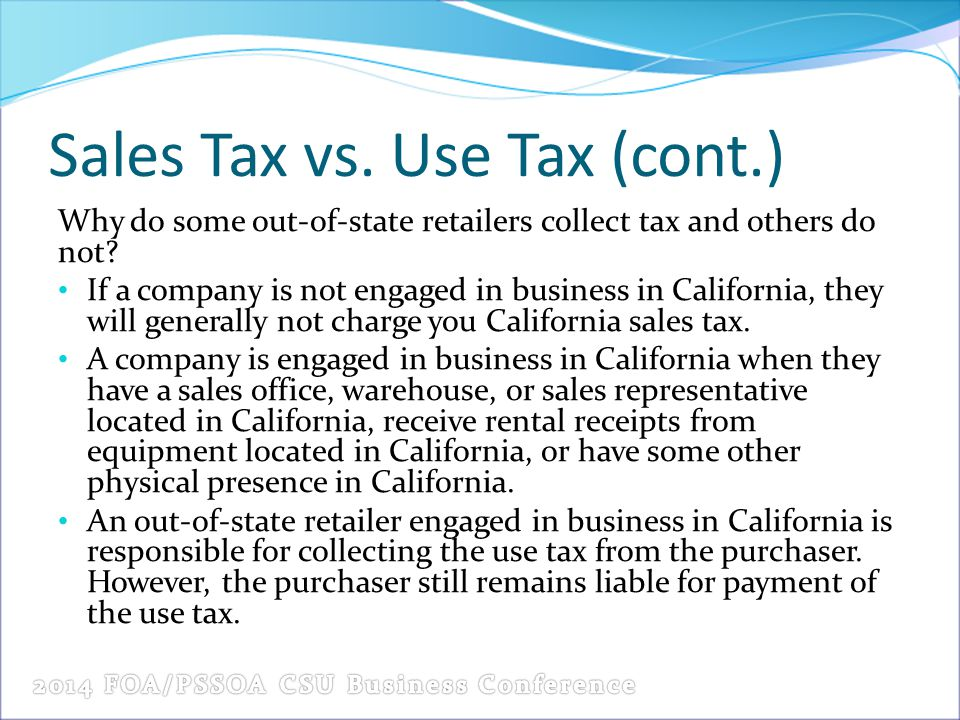 Sales Tax vs. Use Tax (cont.) Why do some out-of-state retailers collect tax and others do not? If a company is not engaged in business in California,