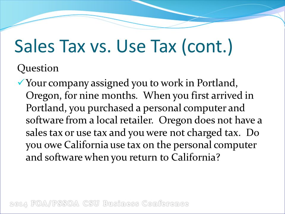 Sales Tax vs. Use Tax (cont.) Question Your company assigned you to work in Portland, Oregon, for nine months. When you first arrived in Portland, you