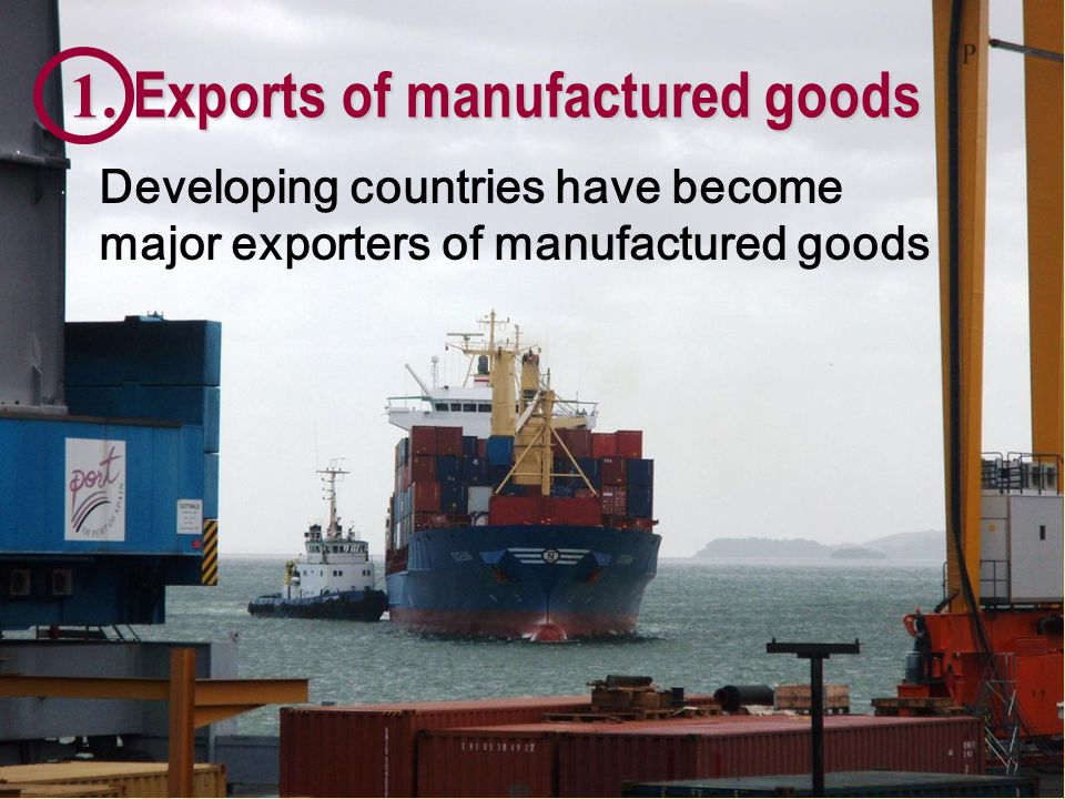 1. Exports of manufactured goods Developing countries have become major exporters of manufactured goods