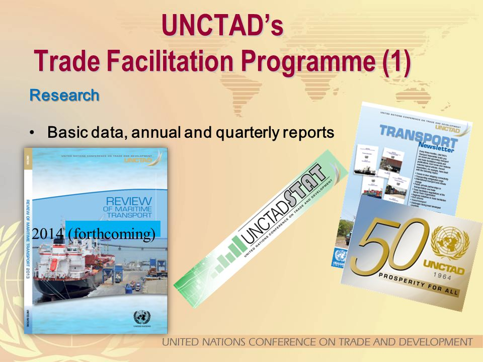 UNCTAD's Trade Facilitation Programme (1) Research Basic data, annual and quarterly reports 2014 (forthcoming)