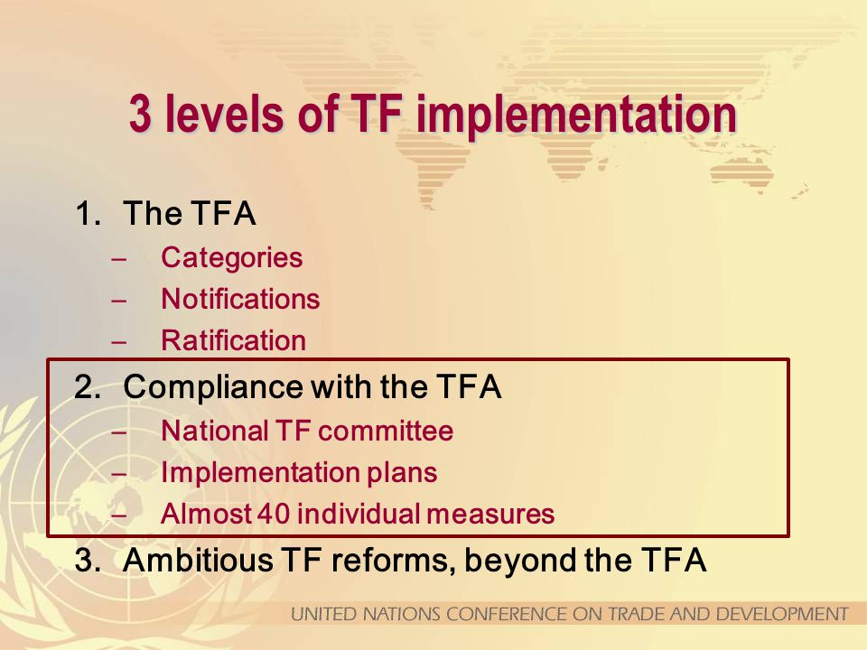 3 levels of TF implementation 1.The TFA –Categories –Notifications –Ratification 2.Compliance with the TFA –National TF committee –Implementation plans –Almost 40 individual measures 3.Ambitious TF reforms, beyond the TFA