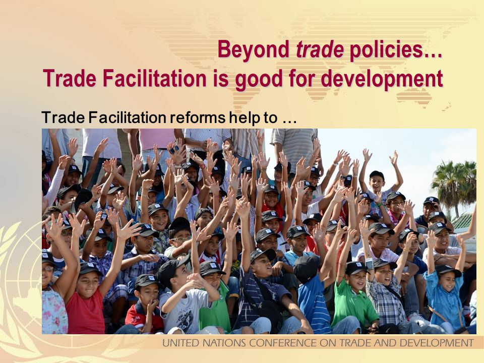 Beyond trade policies… Trade Facilitation is good for development Trade Facilitation reforms help to … formalize trade, save time and frustrations, improve governance, empower women entrepreneurs, strengthen regional integration, modernize public administrations, foster IT capacities, and increase revenue collection.