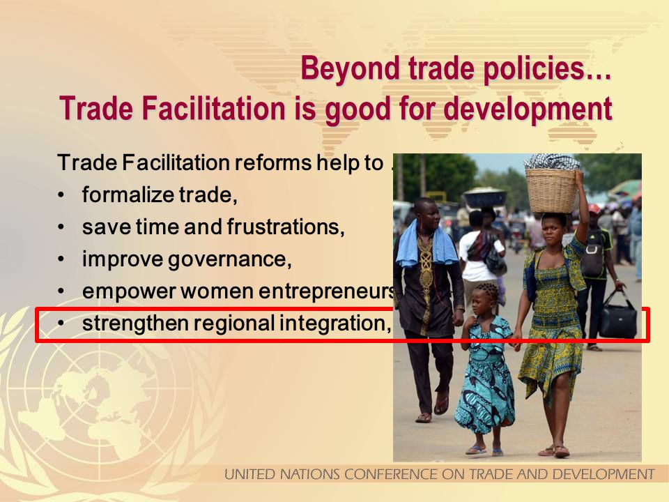 Beyond trade policies… Trade Facilitation is good for development Trade Facilitation reforms help to … formalize trade, save time and frustrations, improve governance, empower women entrepreneurs, strengthen regional integration,
