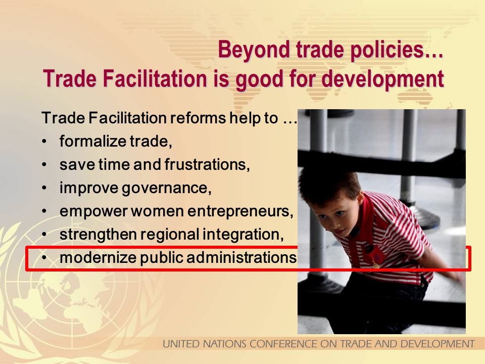 Beyond trade policies… Trade Facilitation is good for development Trade Facilitation reforms help to … formalize trade, save time and frustrations, improve governance, empower women entrepreneurs, strengthen regional integration, modernize public administrations,