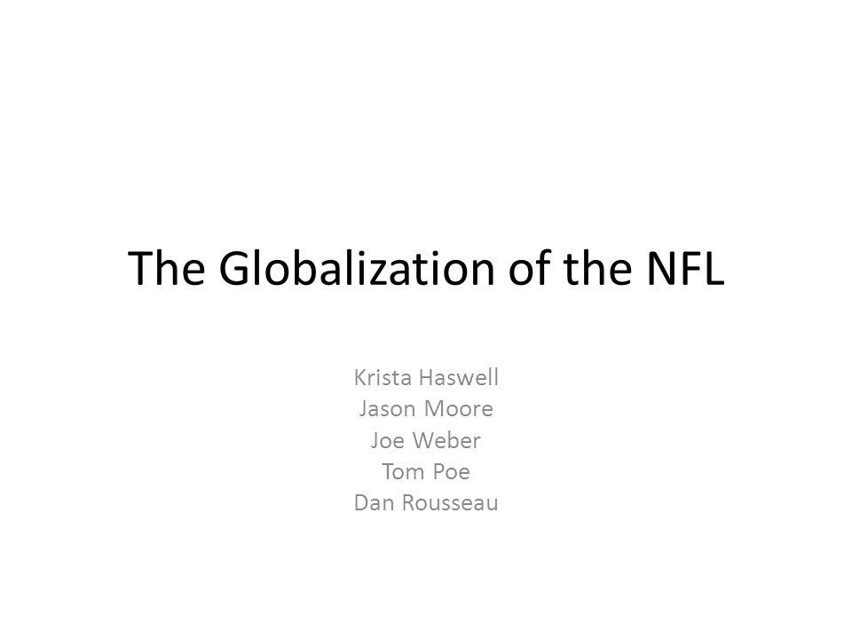 The Globalization of the NFL Krista Haswell Jason Moore Joe Weber Tom Poe Dan Rousseau