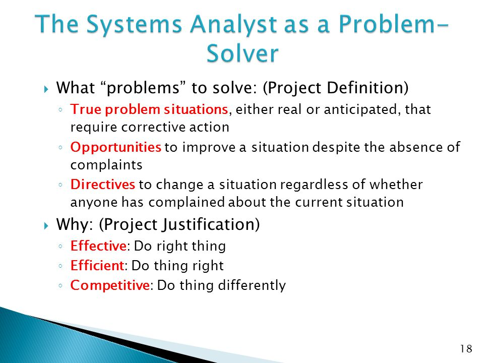  What problems to solve: (Project Definition) ◦ True problem situations, either real or anticipated, that require corrective action ◦ Opportunities to improve a situation despite the absence of complaints ◦ Directives to change a situation regardless of whether anyone has complained about the current situation  Why: (Project Justification) ◦ Effective: Do right thing ◦ Efficient: Do thing right ◦ Competitive: Do thing differently 18