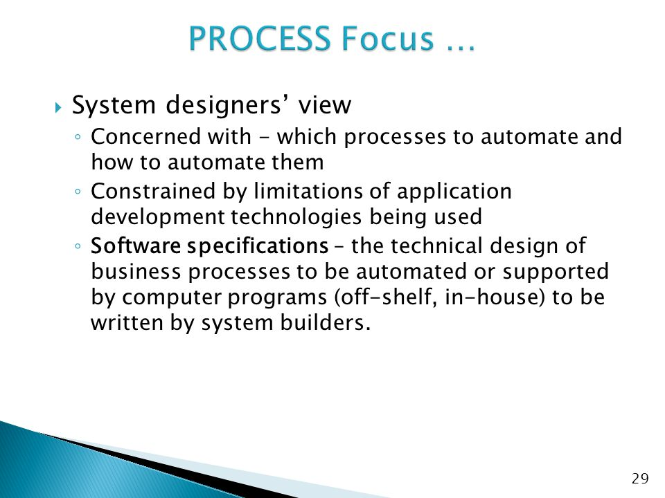  System designers' view ◦ Concerned with - which processes to automate and how to automate them ◦ Constrained by limitations of application development technologies being used ◦ Software specifications – the technical design of business processes to be automated or supported by computer programs (off-shelf, in-house) to be written by system builders.