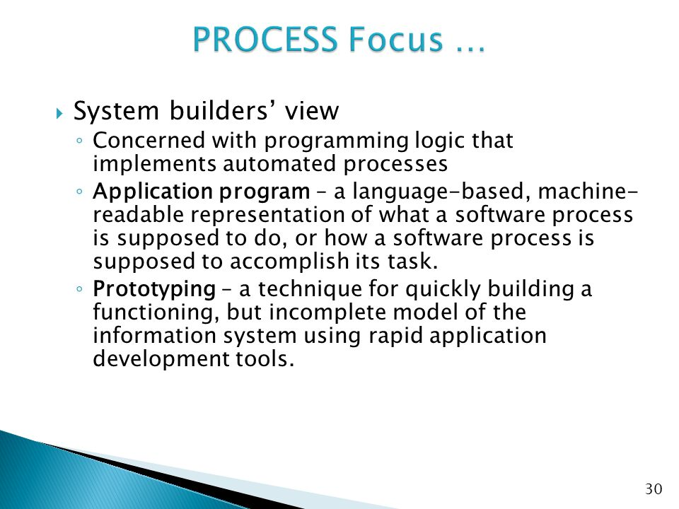  System builders' view ◦ Concerned with programming logic that implements automated processes ◦ Application program – a language-based, machine- readable representation of what a software process is supposed to do, or how a software process is supposed to accomplish its task.