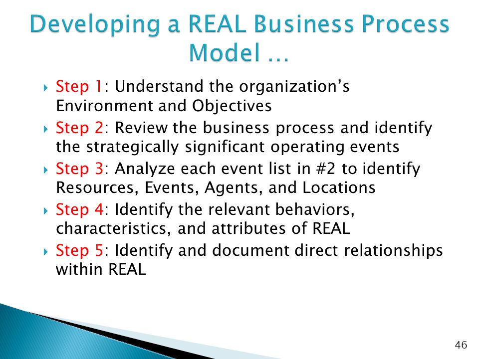  Step 1: Understand the organization's Environment and Objectives  Step 2: Review the business process and identify the strategically significant operating events  Step 3: Analyze each event list in #2 to identify Resources, Events, Agents, and Locations  Step 4: Identify the relevant behaviors, characteristics, and attributes of REAL  Step 5: Identify and document direct relationships within REAL 46