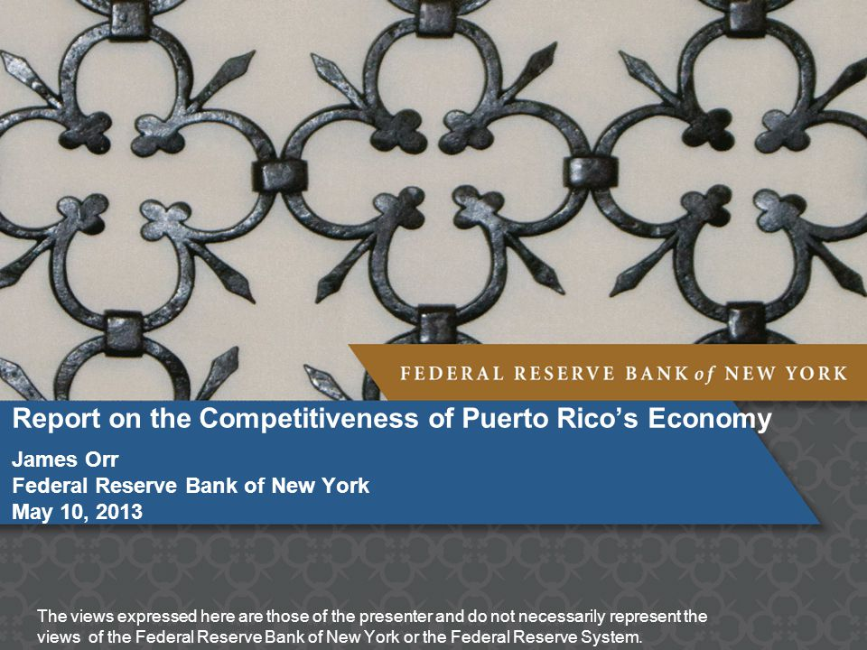Report on the Competitiveness of Puerto Rico's Economy James Orr Federal Reserve Bank of New York May 10, 2013 The views expressed here are those of the presenter and do not necessarily represent the views of the Federal Reserve Bank of New York or the Federal Reserve System.
