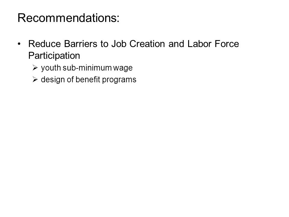 Recommendations: Reduce Barriers to Job Creation and Labor Force Participation  youth sub-minimum wage  design of benefit programs