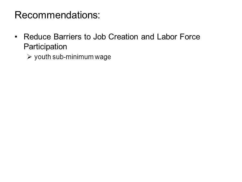 Recommendations: Reduce Barriers to Job Creation and Labor Force Participation  youth sub-minimum wage