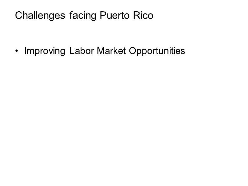 Challenges facing Puerto Rico Improving Labor Market Opportunities Developing Human Capital