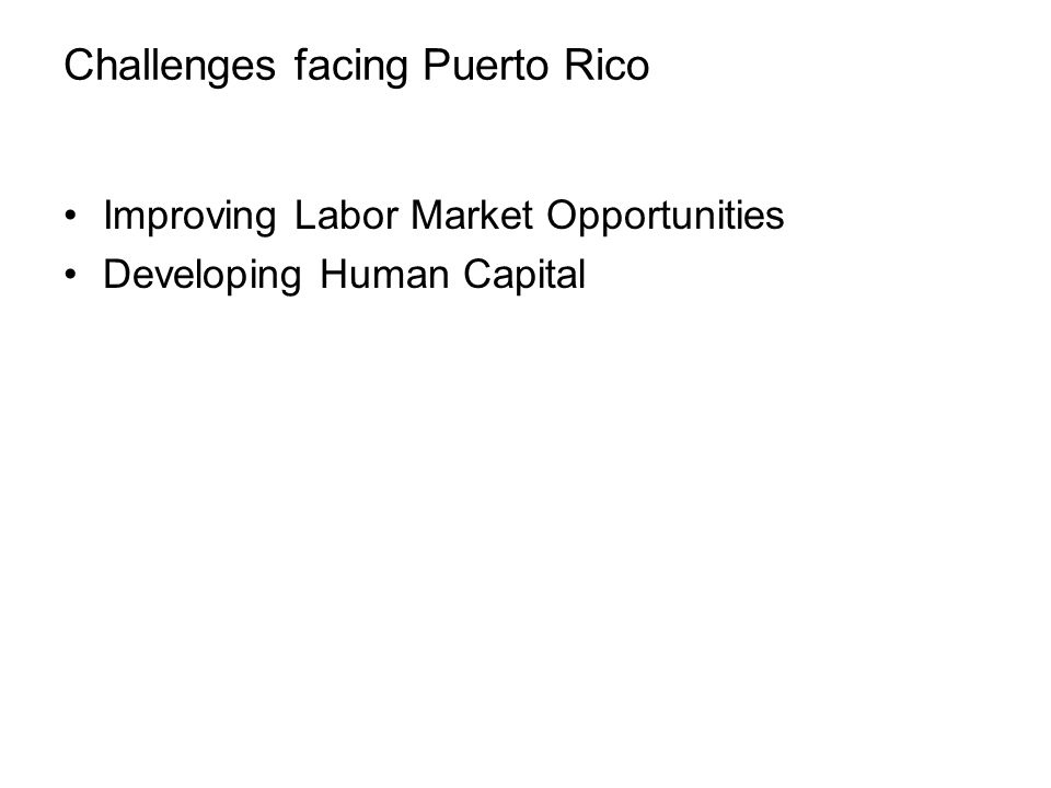 Challenges facing Puerto Rico Improving Labor Market Opportunities Developing Human Capital Reducing the Costs of Doing Business