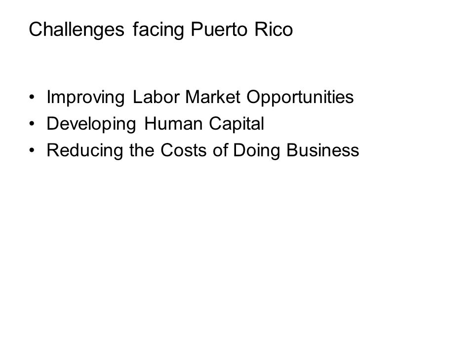 Challenges facing Puerto Rico Improving Labor Market Opportunities Developing Human Capital Reducing the Costs of Doing Business Mobilizing Finance for Business Development and Growth