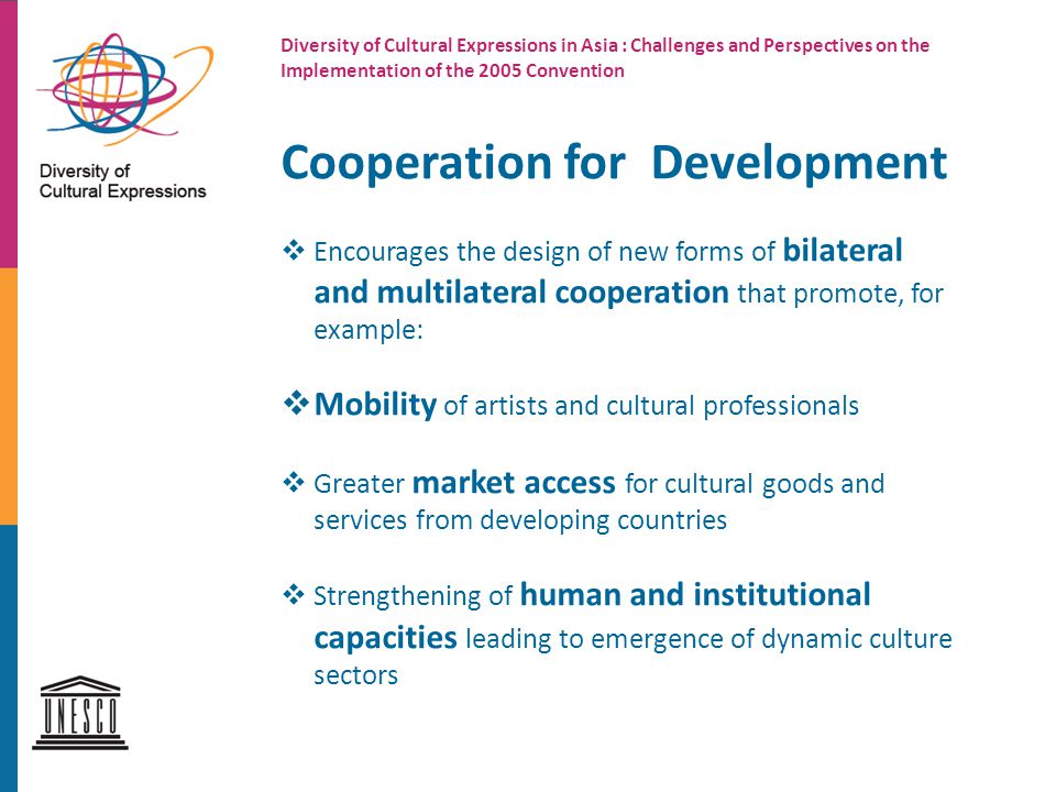 Diversity of Cultural Expressions in Asia : Challenges and Perspectives on the Implementation of the 2005 Convention Cooperation for Development  Encourages the design of new forms of bilateral and multilateral cooperation that promote, for example:  Mobility of artists and cultural professionals  Greater market access for cultural goods and services from developing countries  Strengthening of human and institutional capacities leading to emergence of dynamic culture sectors