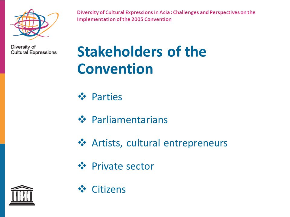 Stakeholders of the Convention  Parties  Parliamentarians  Artists, cultural entrepreneurs  Private sector  Citizens Diversity of Cultural Expressions in Asia : Challenges and Perspectives on the Implementation of the 2005 Convention