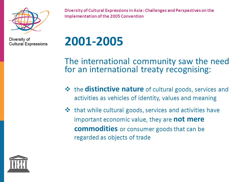 2001-2005 The international community saw the need for an international treaty recognising:  the distinctive nature of cultural goods, services and activities as vehicles of identity, values and meaning  that while cultural goods, services and activities have important economic value, they are not mere commodities or consumer goods that can be regarded as objects of trade