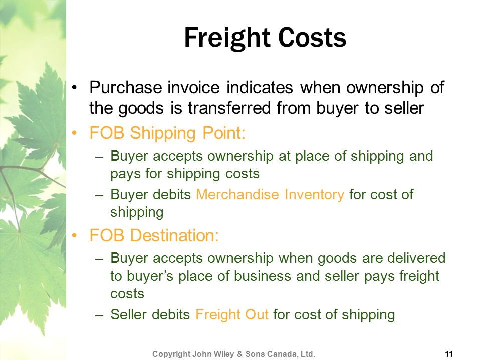 Freight Costs Purchase invoice indicates when ownership of the goods is transferred from buyer to seller FOB Shipping Point: –Buyer accepts ownership