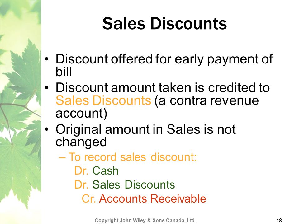 Sales Discounts Discount offered for early payment of bill Discount amount taken is credited to Sales Discounts (a contra revenue account) Original am