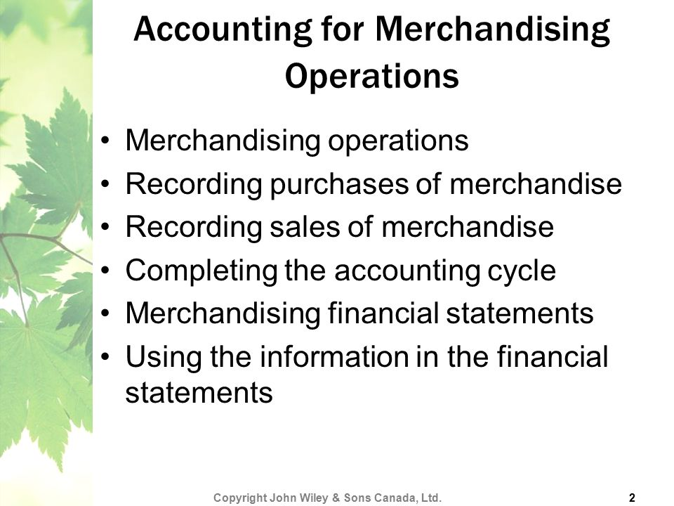 Merchandising operations Recording purchases of merchandise Recording sales of merchandise Completing the accounting cycle Merchandising financial sta