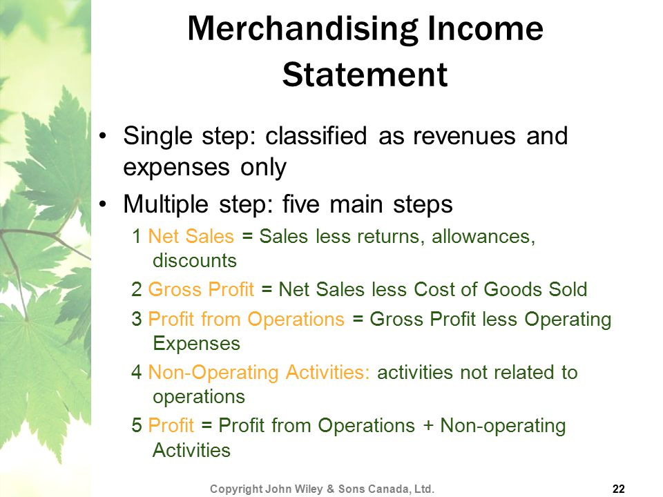 Merchandising Income Statement Single step: classified as revenues and expenses only Multiple step: five main steps 1 Net Sales = Sales less returns,