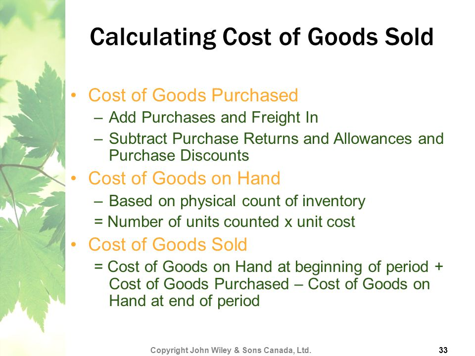 Calculating Cost of Goods Sold Cost of Goods Purchased –Add Purchases and Freight In –Subtract Purchase Returns and Allowances and Purchase Discounts