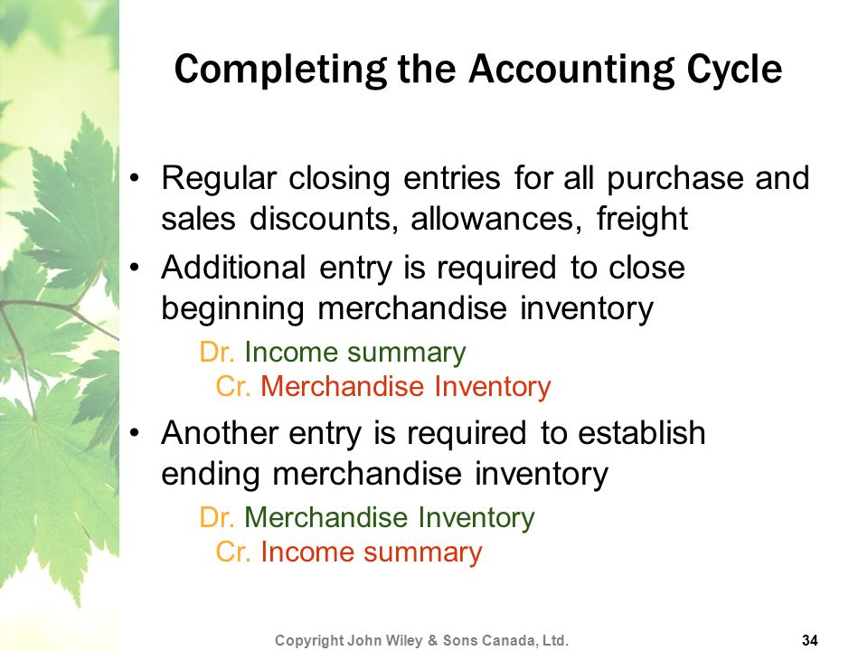 Completing the Accounting Cycle Regular closing entries for all purchase and sales discounts, allowances, freight Additional entry is required to clos
