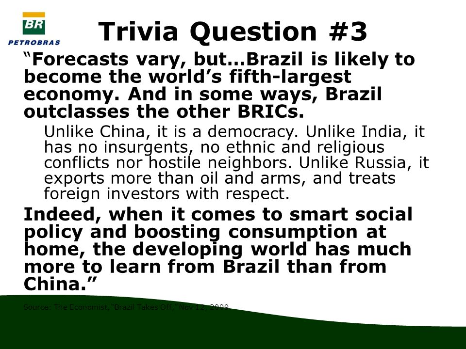Trivia Question #3 Forecasts vary, but…Brazil is likely to become the world's fifth-largest economy.