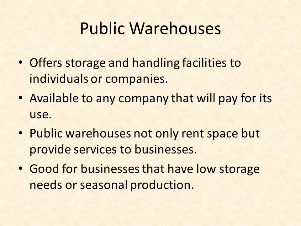Public Warehouses Offers storage and handling facilities to individuals or companies. Available to any company that will pay for its use. Public wareh