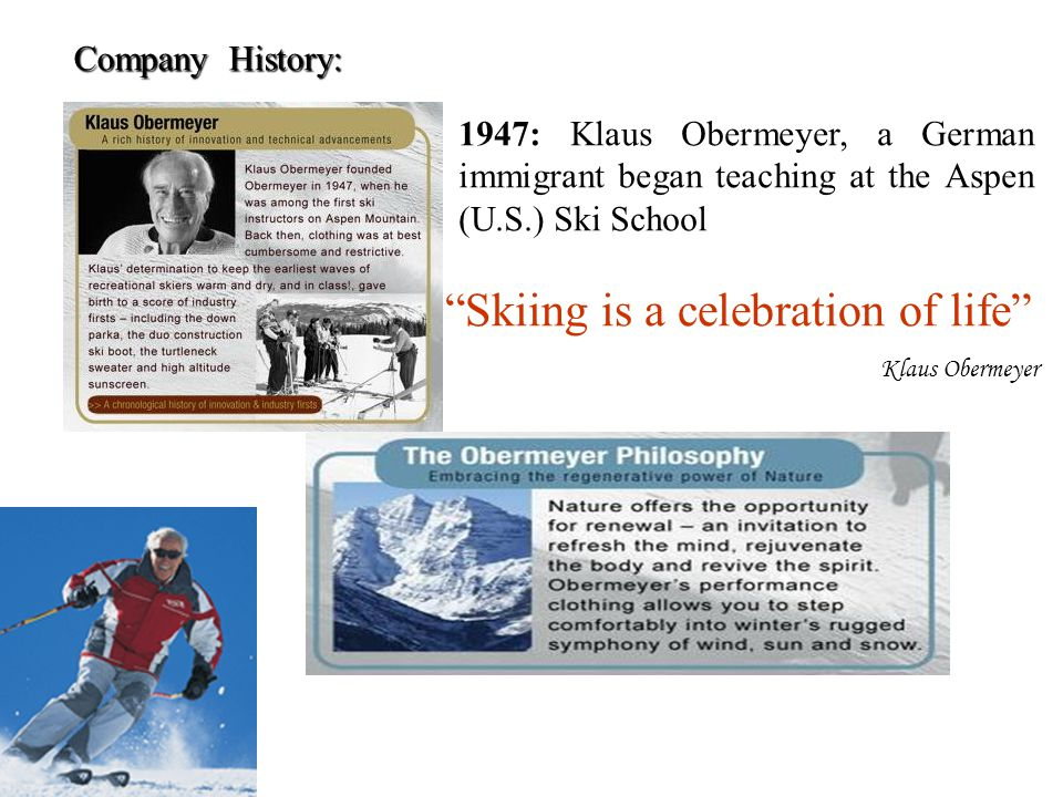 "Company History: ""Skiing is a celebration of life"" Klaus Obermeyer 1947: Klaus Obermeyer, a German immigrant began teaching at the Aspen (U.S.) Ski Sc"