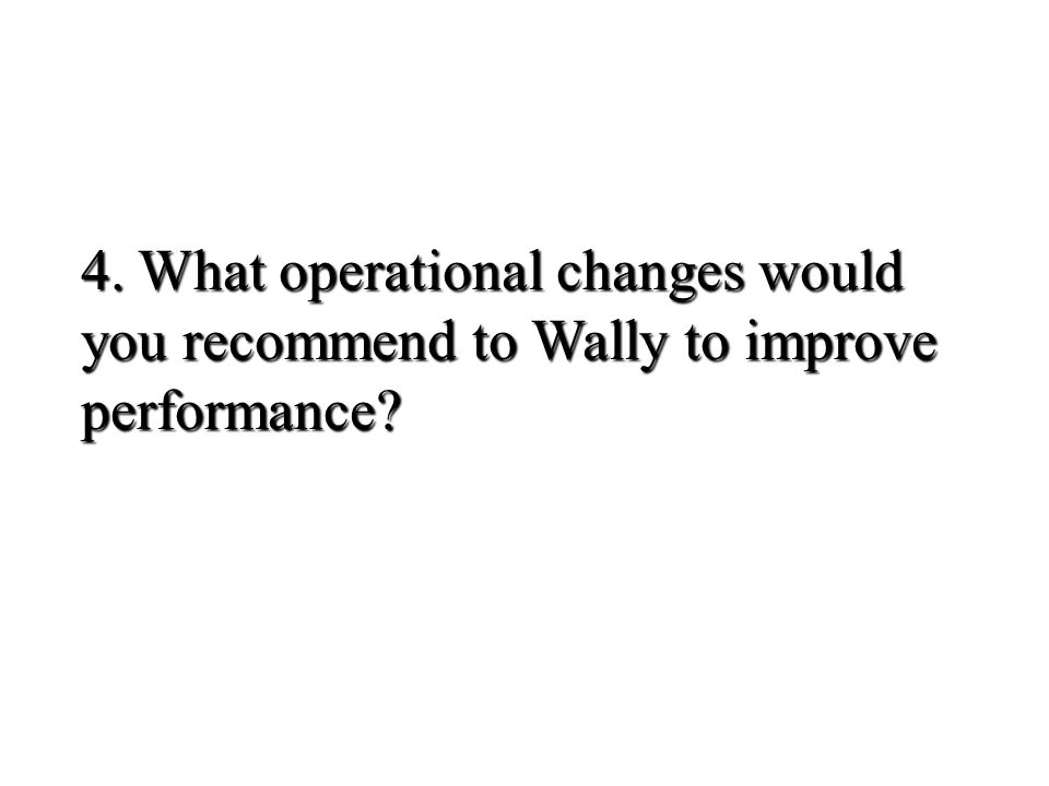 4. What operational changes would you recommend to Wally to improve performance?