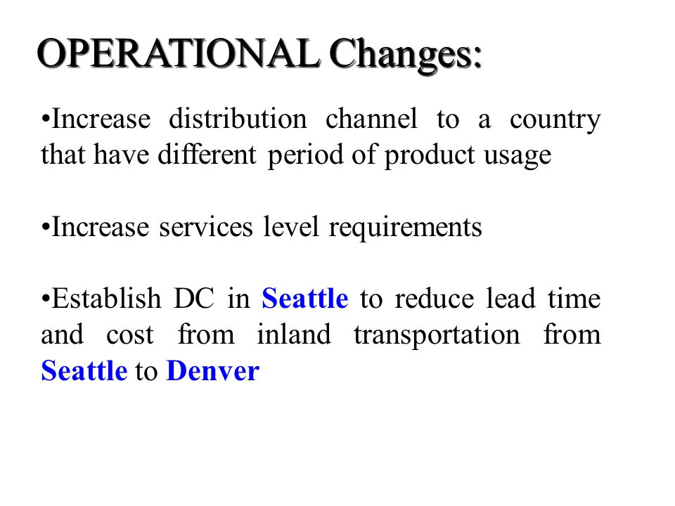 Increase distribution channel to a country that have different period of product usage Increase services level requirements Establish DC in Seattle to