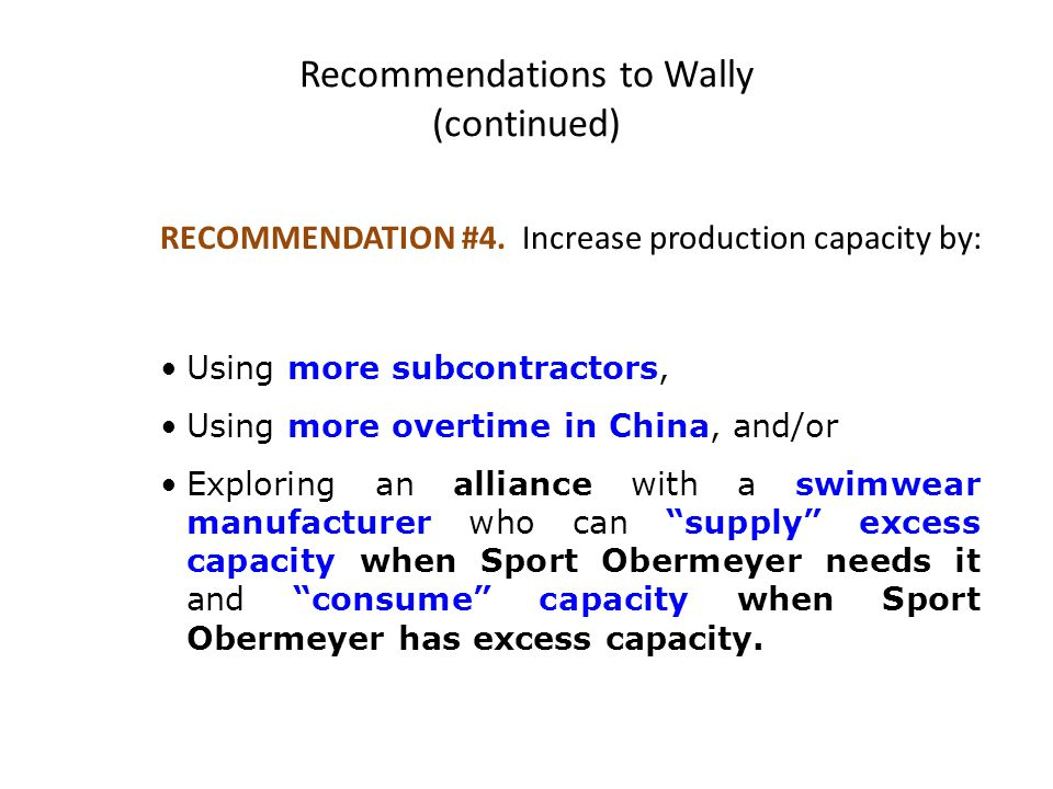 RECOMMENDATION #4. Increase production capacity by: Using more subcontractors, Using more overtime in China, and/or Exploring an alliance with a swimw