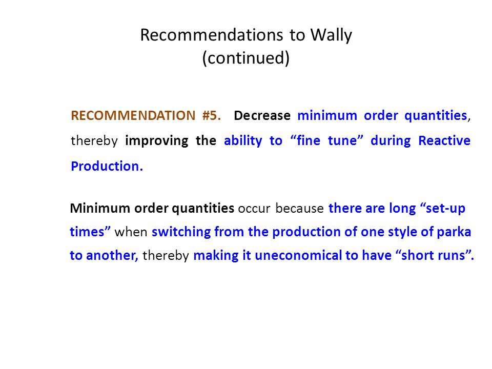 "Recommendations to Wally (continued) RECOMMENDATION #5. Decrease minimum order quantities, thereby improving the ability to ""fine tune"" during Reactiv"