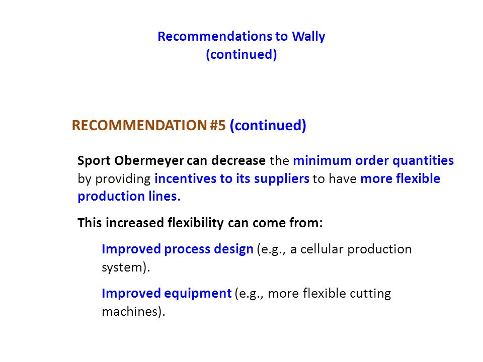 Recommendations to Wally (continued) Sport Obermeyer can decrease the minimum order quantities by providing incentives to its suppliers to have more f