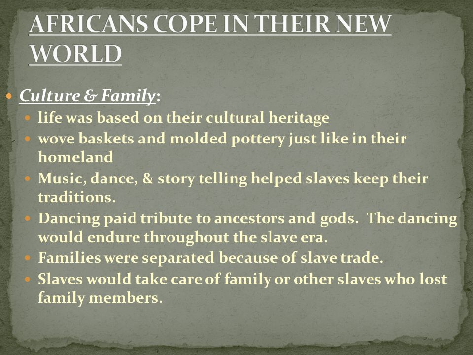 Culture & Family: life was based on their cultural heritage wove baskets and molded pottery just like in their homeland Music, dance, & story telling