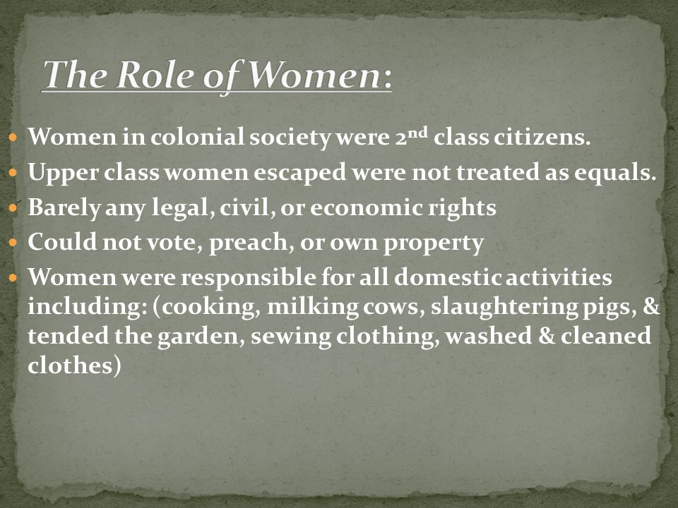 Women in colonial society were 2 nd class citizens. Upper class women escaped were not treated as equals. Barely any legal, civil, or economic rights