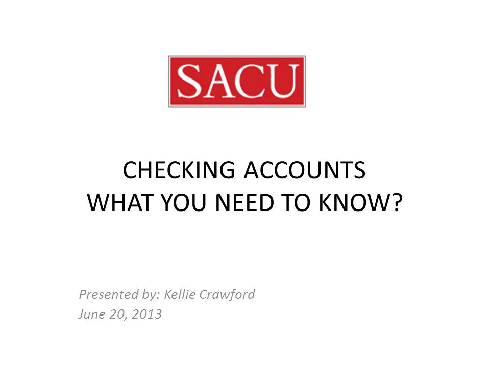 CHECKING ACCOUNTS WHAT YOU NEED TO KNOW Presented by: Kellie Crawford June 20, 2013