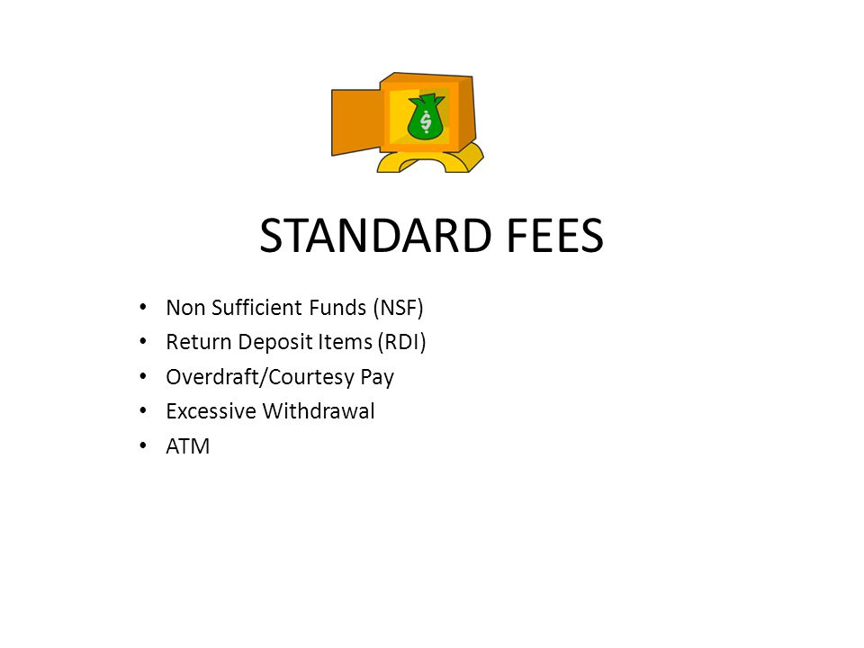 STANDARD FEES Non Sufficient Funds (NSF) Return Deposit Items (RDI) Overdraft/Courtesy Pay Excessive Withdrawal ATM
