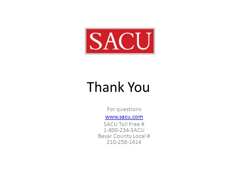 Thank You For questions www.sacu.com SACU Toll Free # 1-800-234-SACU Bexar County Local # 210-258-1414