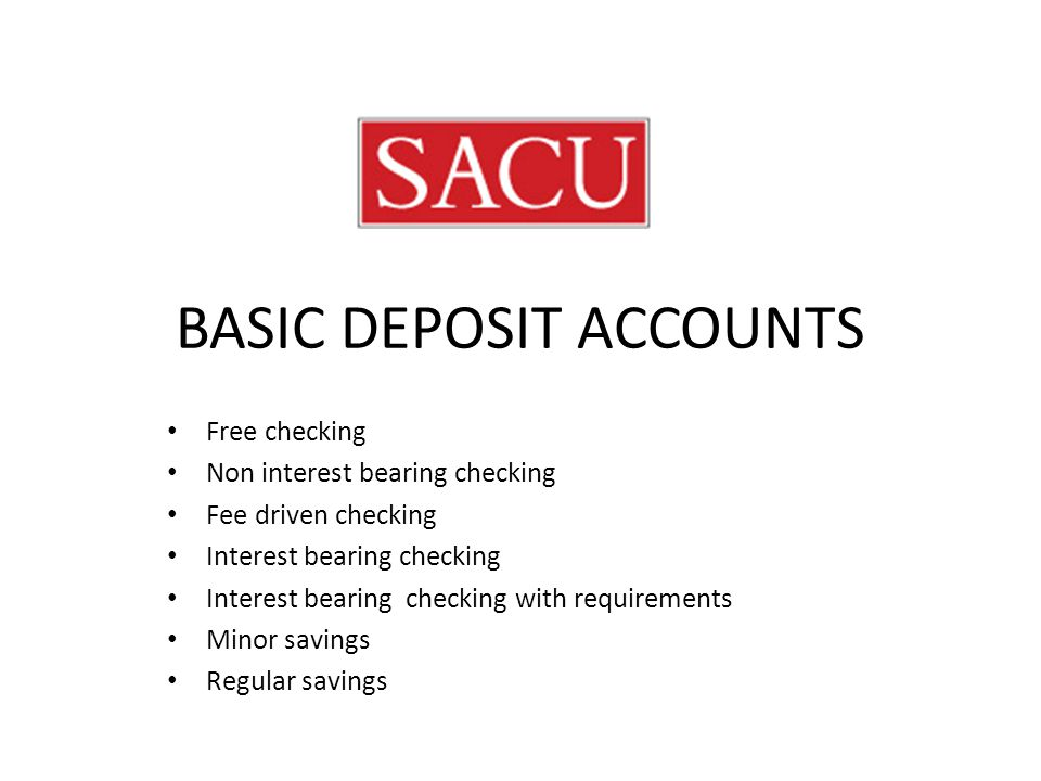 BASIC DEPOSIT ACCOUNTS Free checking Non interest bearing checking Fee driven checking Interest bearing checking Interest bearing checking with requirements Minor savings Regular savings