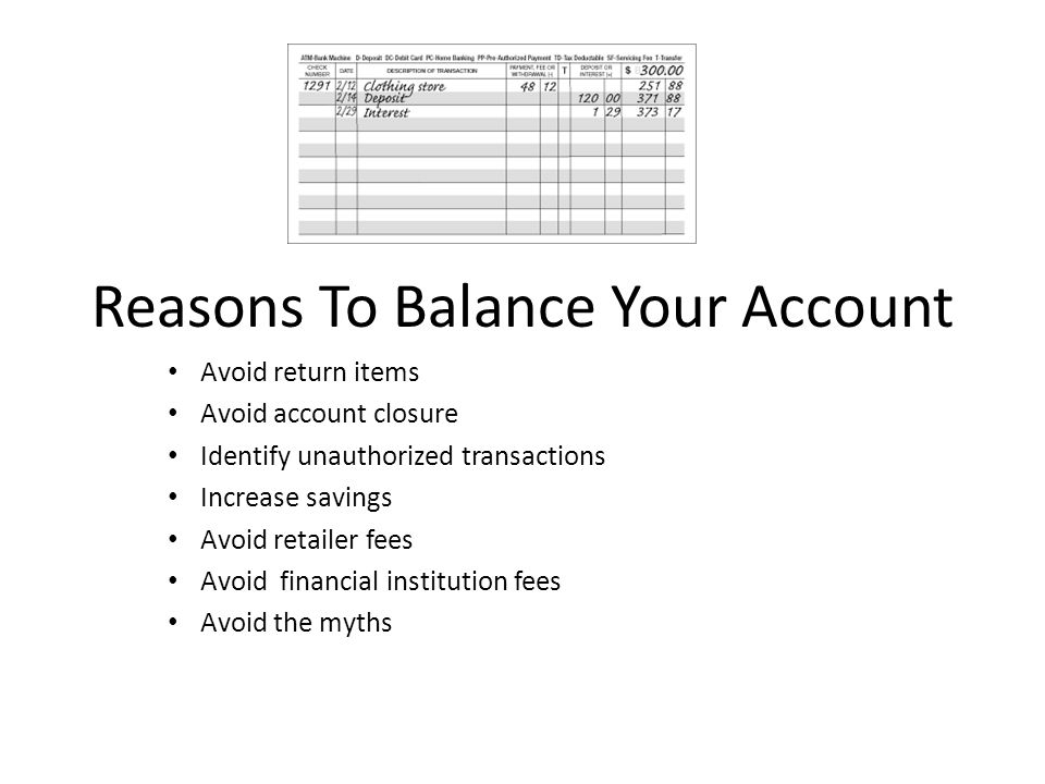 Reasons To Balance Your Account Avoid return items Avoid account closure Identify unauthorized transactions Increase savings Avoid retailer fees Avoid financial institution fees Avoid the myths