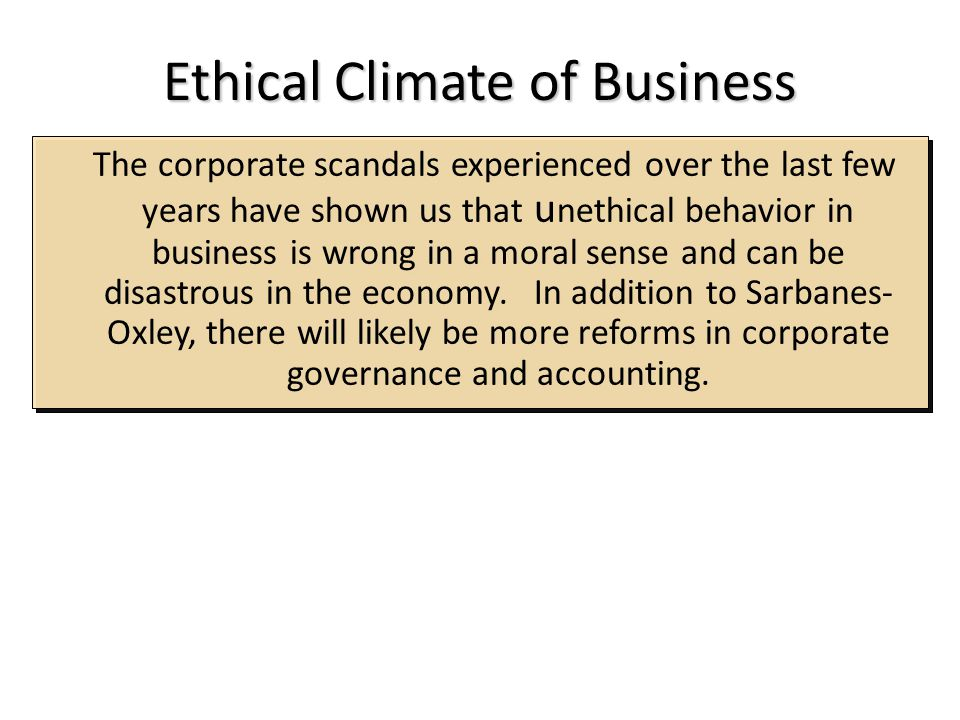 Ethical Climate of Business The corporate scandals experienced over the last few years have shown us that u nethical behavior in business is wrong in