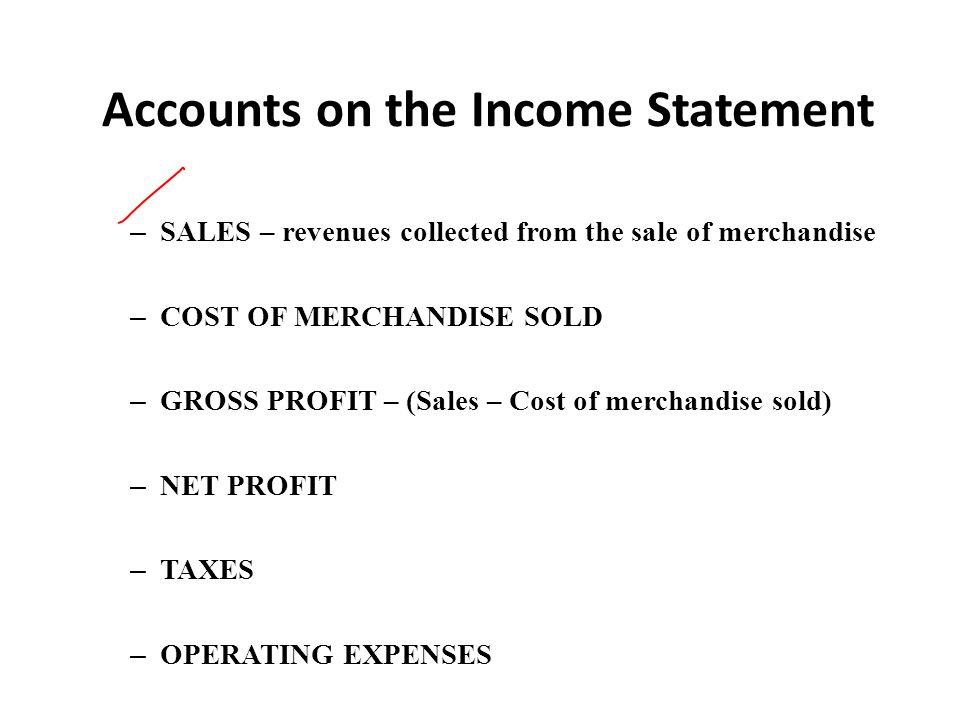 Accounts on the Income Statement – SALES – revenues collected from the sale of merchandise – COST OF MERCHANDISE SOLD – GROSS PROFIT – (Sales – Cost o